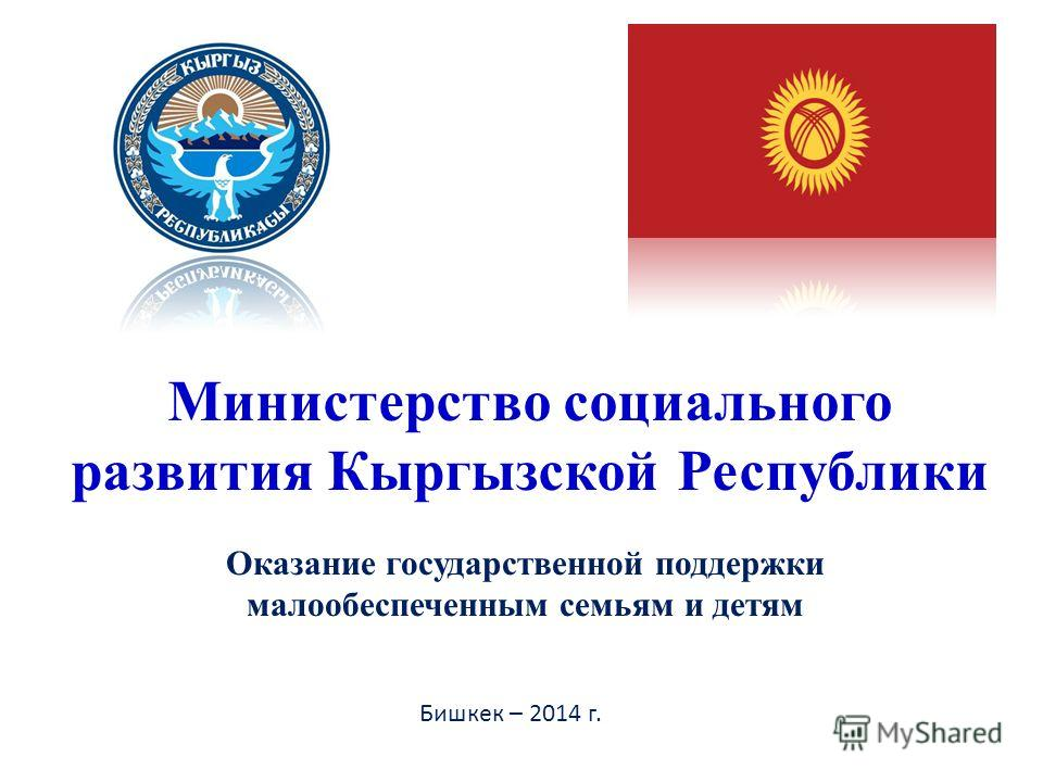 Оказание государственной поддержки малообеспеченным семьям и детям Министерство социального развития Кыргызской Республики Бишкек – 2014 г.