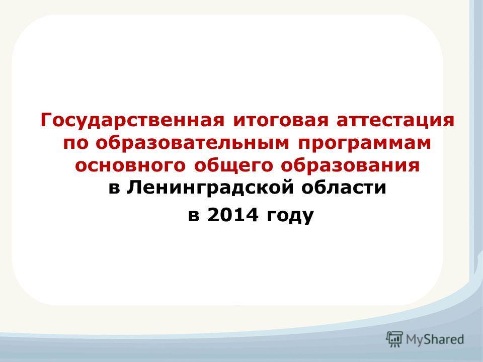 Государственная итоговая аттестация по образовательным программам основного общего образования в Ленинградской области в 2014 году