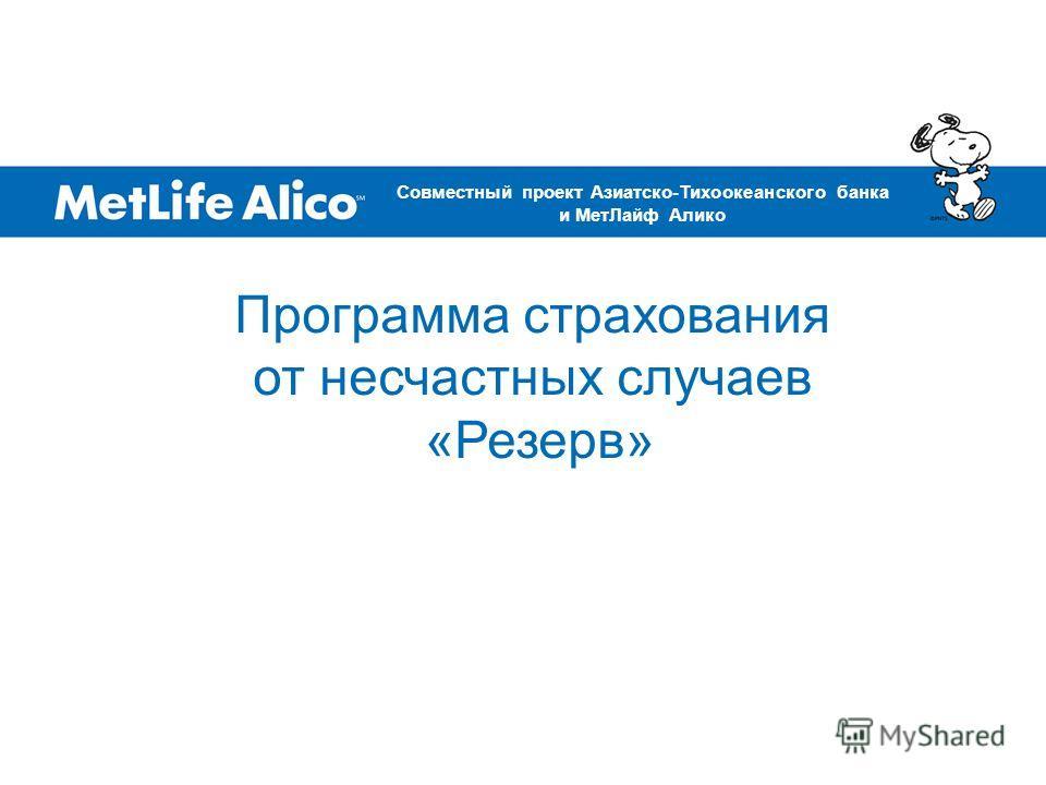 Программа страхования от несчастных случаев «Резерв» Совместный проект Азиатско-Тихоокеанского банка и МетЛайф Алико