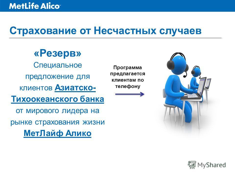 Страхование от Несчастных случаев «Резерв» Специальное предложение для клиентов Азиатско- Тихоокеанского банка от мирового лидера на рынке страхования жизни МетЛайф Алико Программа предлагается клиентам по телефону