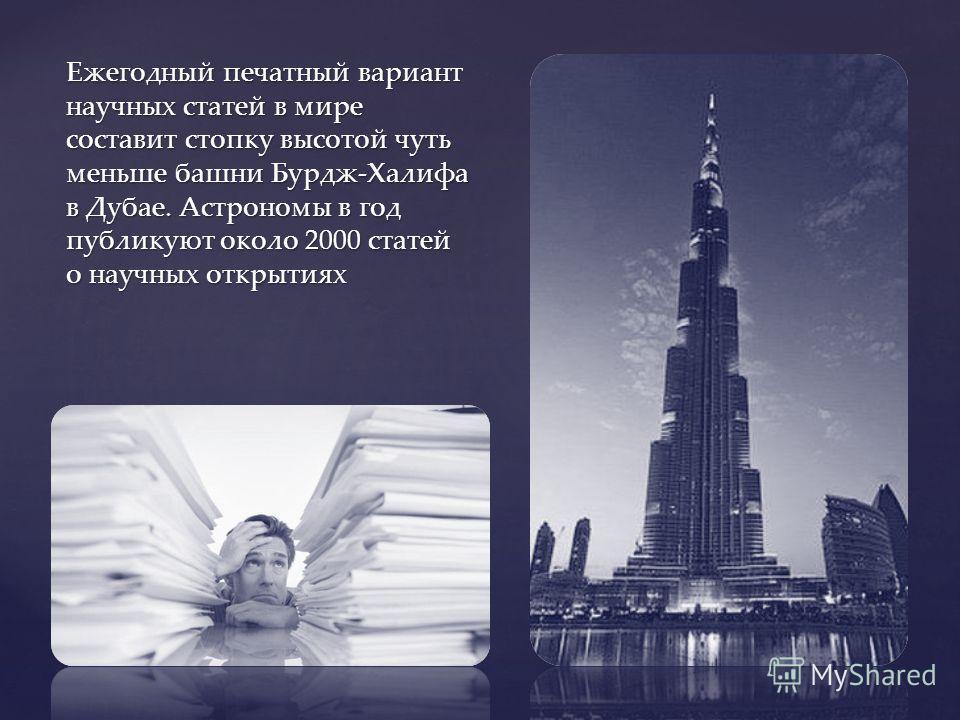 Ежегодный печатный вариант научных статей в мире составит стопку высотой чуть меньше башни Бурдж-Халифа в Дубае. Астрономы в год публикуют около 2000 статей о научных открытиях