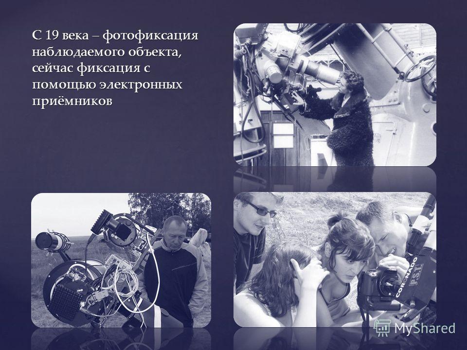 С 19 века – фотофиксация наблюдаемого объекта, сейчас фиксация с помощью электронных приёмников