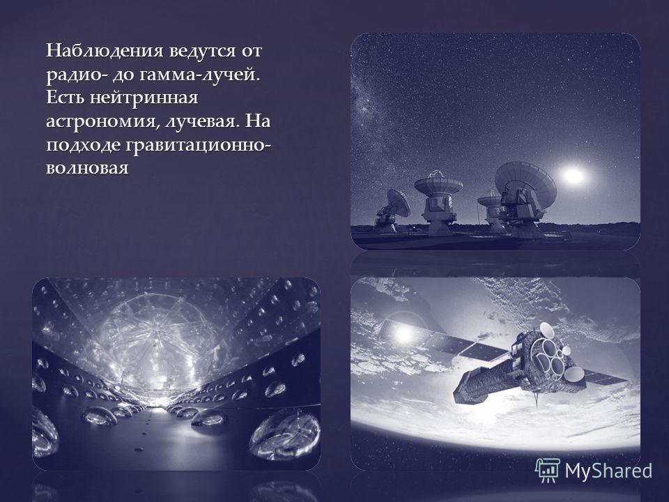 Наблюдения ведутся от радио- до гамма-лучей. Есть нейтринная астрономия, лучевая. На подходе гравитационно- волновая