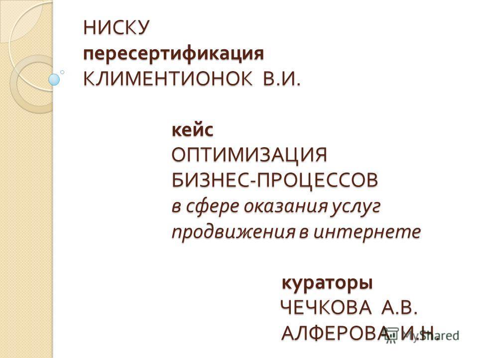 НИСКУ пересертификация КЛИМЕНТИОНОК В. И. кейс ОПТИМИЗАЦИЯ БИЗНЕС - ПРОЦЕССОВ в сфере оказания услуг продвижения в интернете кураторы ЧЕЧКОВА А. В. АЛФЕРОВА И. Н.