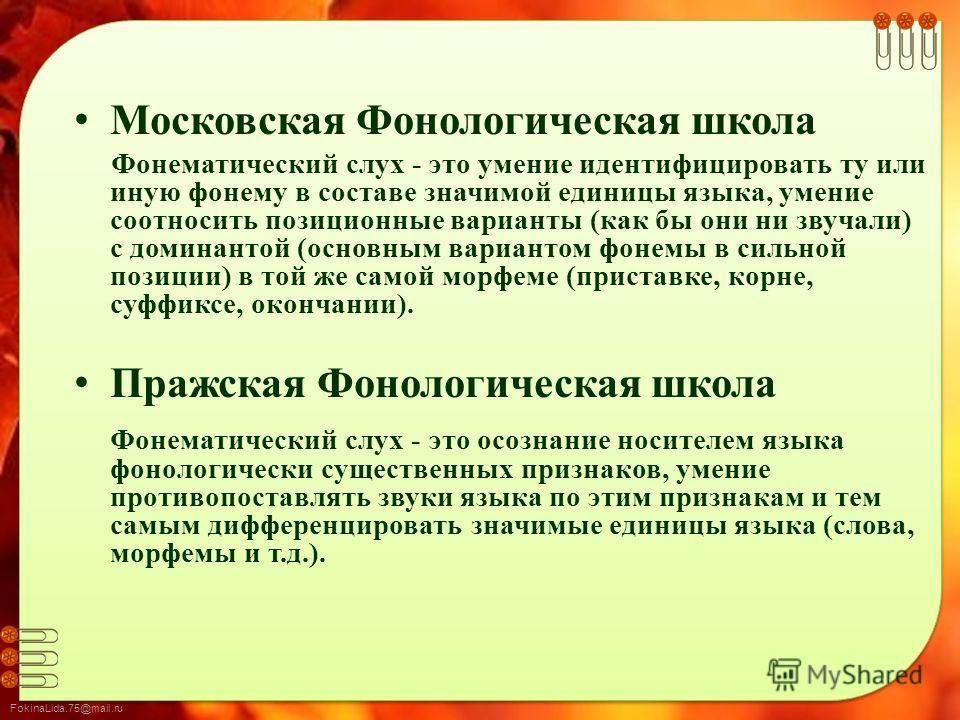 FokinaLida.75@mail.ru Московская Фонологическая школа Фонематический слух - это умение идентифицировать ту или иную фонему в составе значимой единицы языка, умение соотносить позиционные варианты (как бы они ни звучали) с доминантой (основным вариант