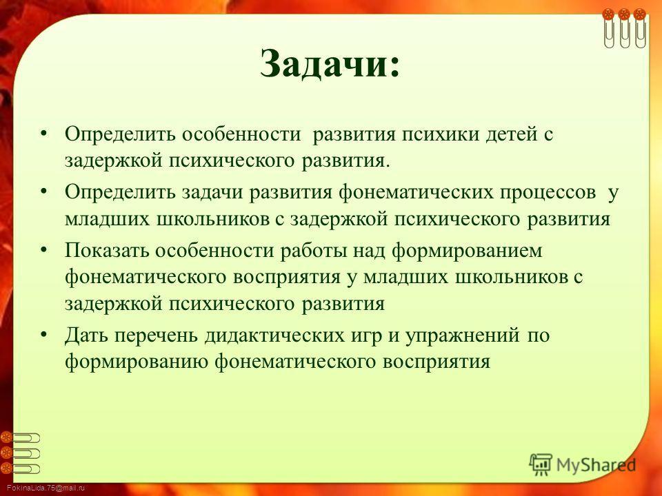 FokinaLida.75@mail.ru Задачи: Определить особенности развития психики детей с задержкой психического развития. Определить задачи развития фонематических процессов у младших школьников с задержкой психического развития Показать особенности работы над