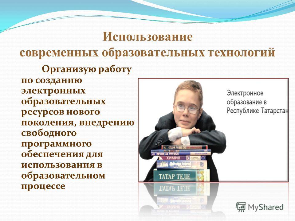 Использование современных образовательных технологий Организую работу по созданию электронных образовательных ресурсов нового поколения, внедрению свободного программного обеспечения для использования в образовательном процессе