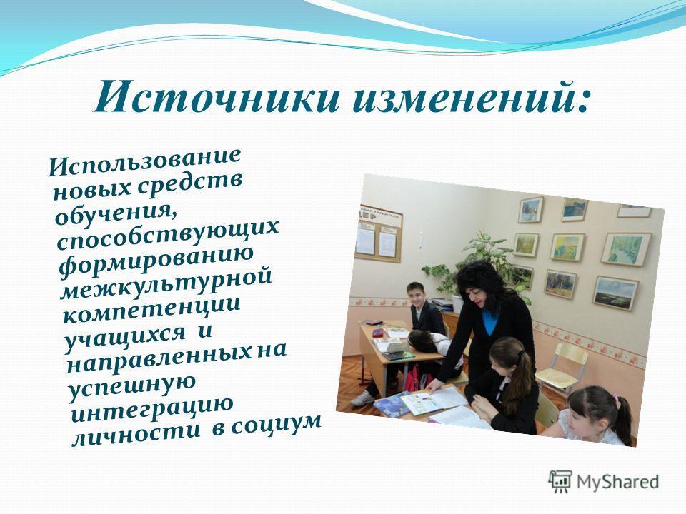 Источники изменений: Использование новых средств обучения, способствующих формированию межкультурной компетенции учащихся и направленных на успешную интеграцию личности в социум