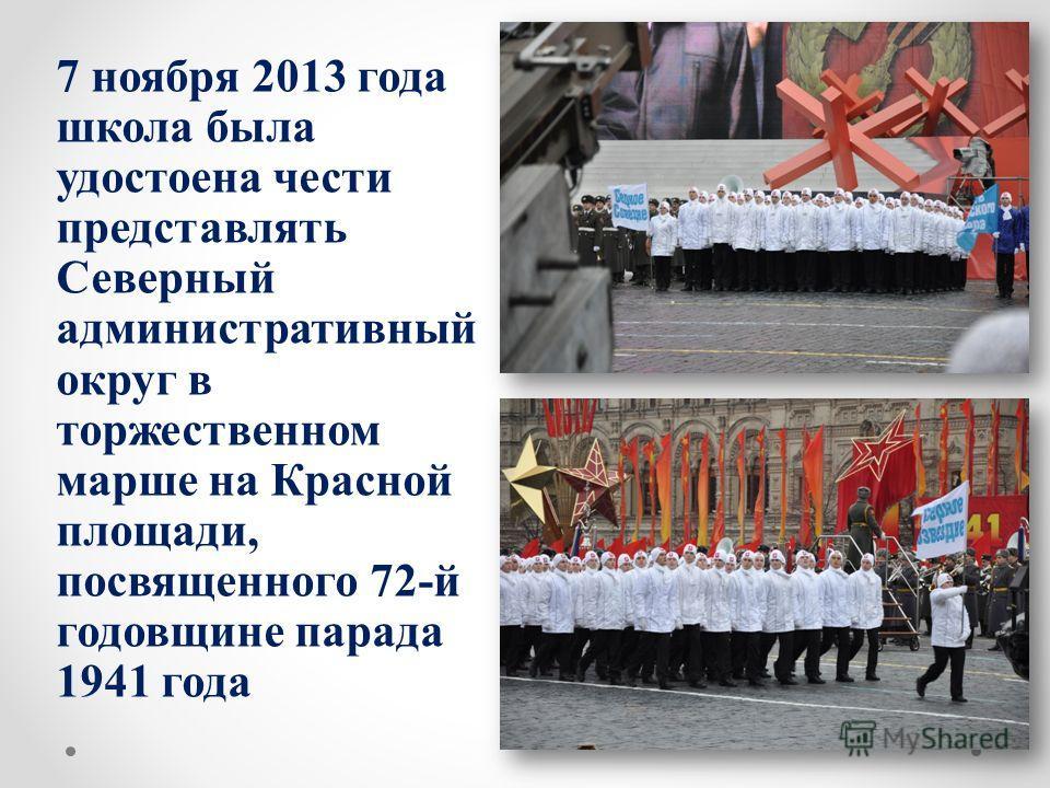 7 ноября 2013 года школа была удостоена чести представлять Северный административный округ в торжественном марше на Красной площади, посвященного 72-й годовщине парада 1941 года