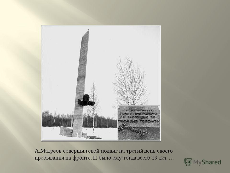 А. Матрсов совершил свой подвиг на третий день своего пребывания на фронте. И было ему тогда всего 19 лет …