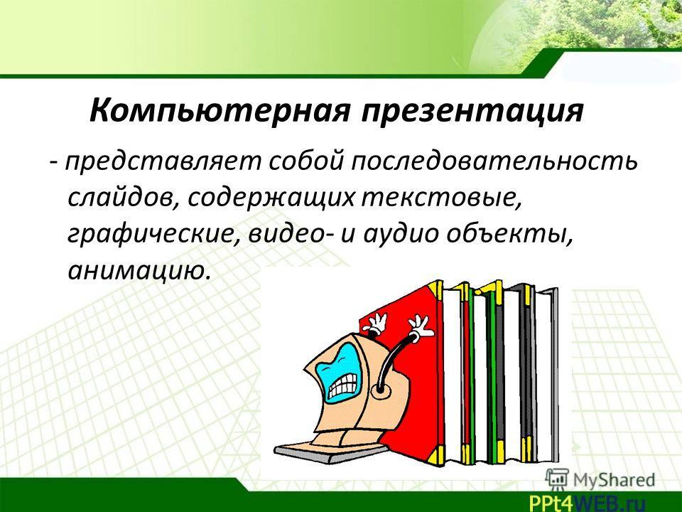 Компьютерная презентация - представляет собой последовательность слайдов, содержащих текстовые, графические, видео- и аудио объекты, анимацию.