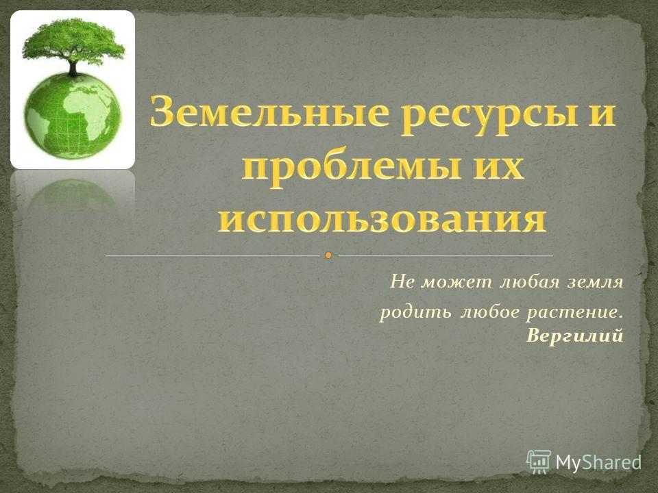Не может любая земля родить любое растение. Вергилий