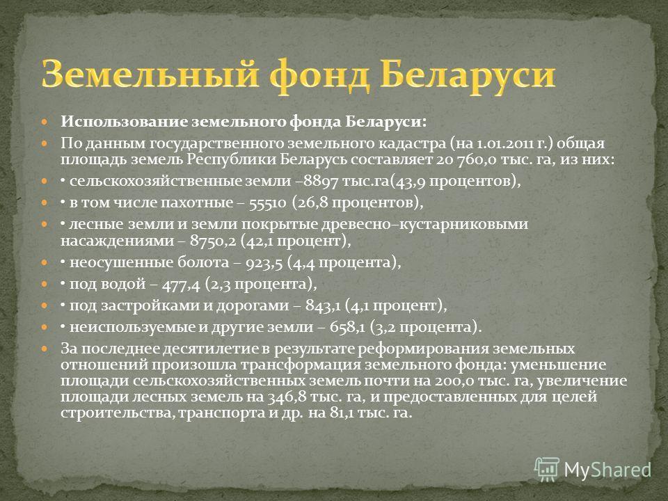 Использование земельного фонда Беларуси: По данным государственного земельного кадастра (на 1.01.2011 г.) общая площадь земель Республики Беларусь составляет 20 760,0 тыс. га, из них: сельскохозяйственные земли –8897 тыс.га(43,9 процентов), в том чис