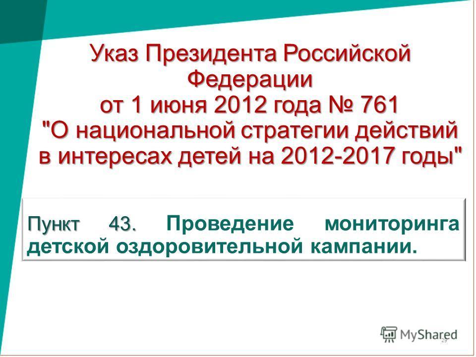 Указ Президента Российской Федерации от 1 июня 2012 года 761 О национальной стратегии действий в интересах детей на 2012-2017 годы Пункт 43. Пункт 43. Проведение мониторинга детской оздоровительной кампании. 29