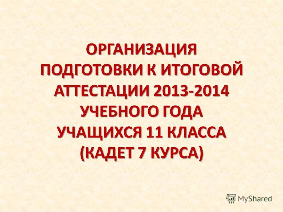 ОРГАНИЗАЦИЯ ПОДГОТОВКИ К ИТОГОВОЙ АТТЕСТАЦИИ 2013-2014 УЧЕБНОГО ГОДА УЧАЩИХСЯ 11 КЛАССА (КАДЕТ 7 КУРСА)