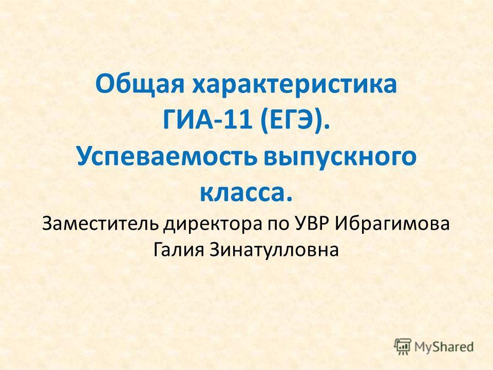 Общая характеристика ГИА-11 (ЕГЭ). Успеваемость выпускного класса. Заместитель директора по УВР Ибрагимова Галия Зинатулловна