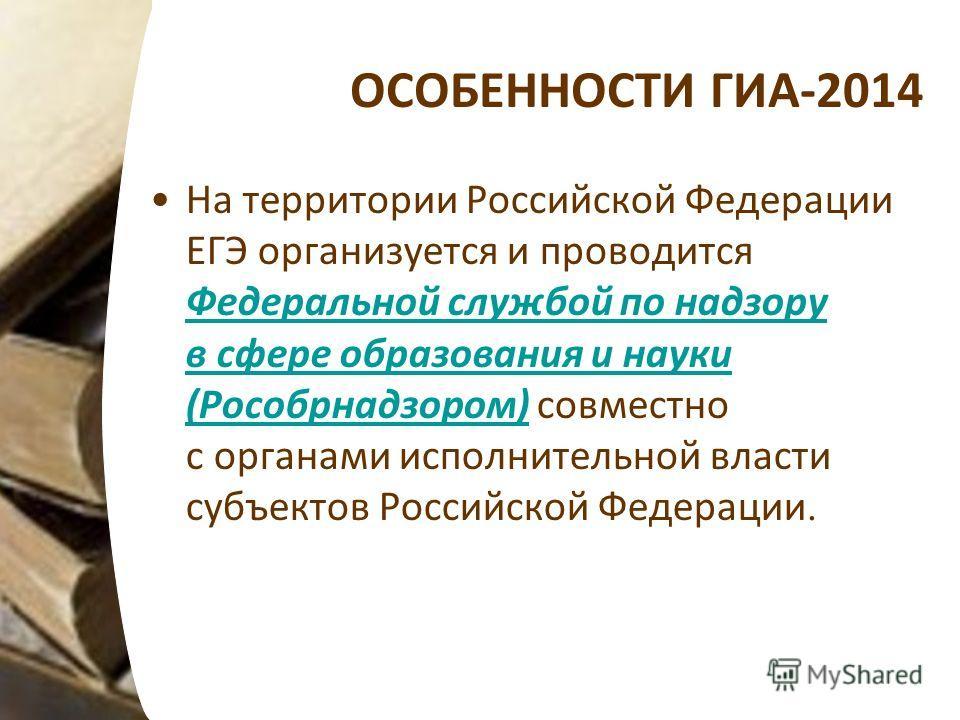 ОСОБЕННОСТИ ГИА-2014 На территории Российской Федерации ЕГЭ организуется и проводится Федеральной службой по надзору в сфере образования и науки (Рособрнадзором) совместно с органами исполнительной власти субъектов Российской Федерации. Федеральной с
