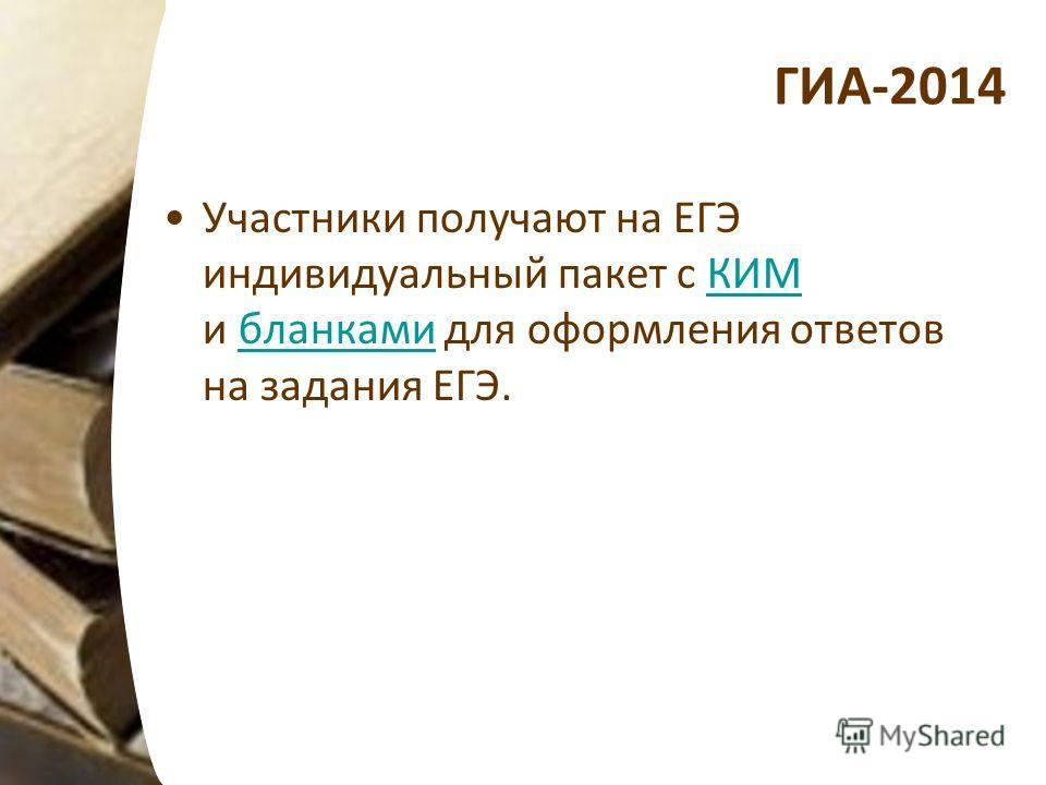ГИА-2014 Участники получают на ЕГЭ индивидуальный пакет с КИМ и бланками для оформления ответов на задания ЕГЭ.КИМбланками
