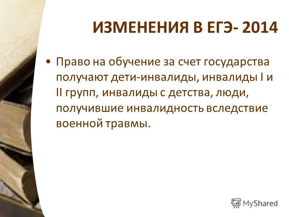 ИЗМЕНЕНИЯ В ЕГЭ- 2014 Право на обучение за счет государства получают дети-инвалиды, инвалиды I и II групп, инвалиды с детства, люди, получившие инвалидность вследствие военной травмы.