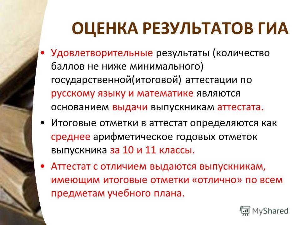 ОЦЕНКА РЕЗУЛЬТАТОВ ГИА Удовлетворительные результаты (количество баллов не ниже минимального) государственной(итоговой) аттестации по русскому языку и математике являются основанием выдачи выпускникам аттестата. Итоговые отметки в аттестат определяют