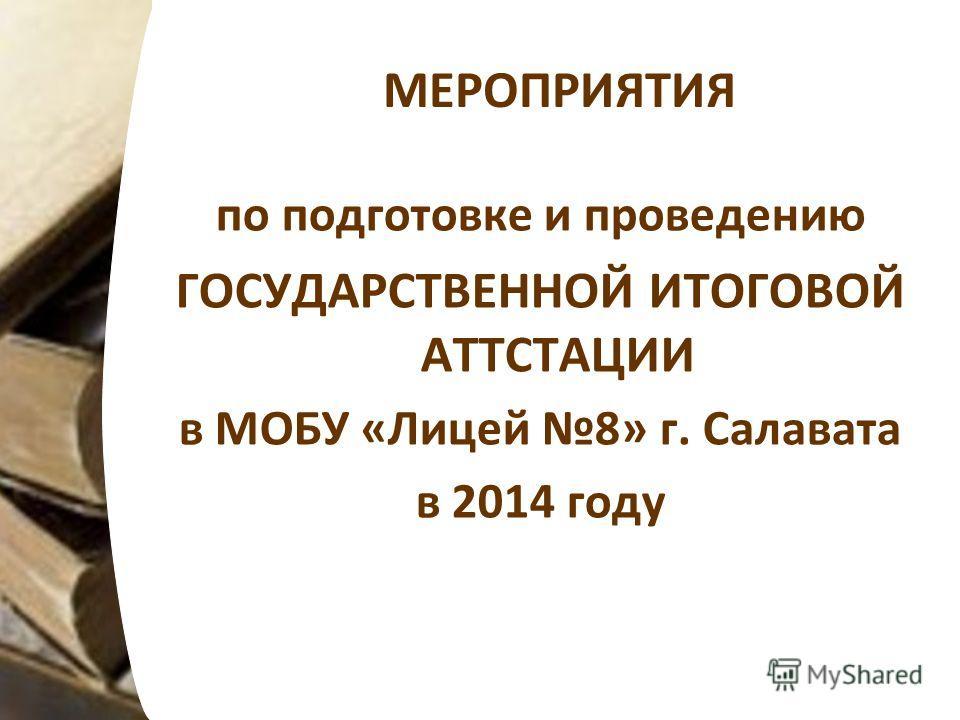 МЕРОПРИЯТИЯ по подготовке и проведению ГОСУДАРСТВЕННОЙ ИТОГОВОЙ АТТСТАЦИИ в МОБУ «Лицей 8» г. Салавата в 2014 году