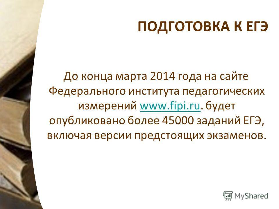 ПОДГОТОВКА К ЕГЭ До конца марта 2014 года на сайте Федерального института педагогических измерений www.fipi.ru. будет опубликовано более 45000 заданий ЕГЭ, включая версии предстоящих экзаменов.www.fipi.ru