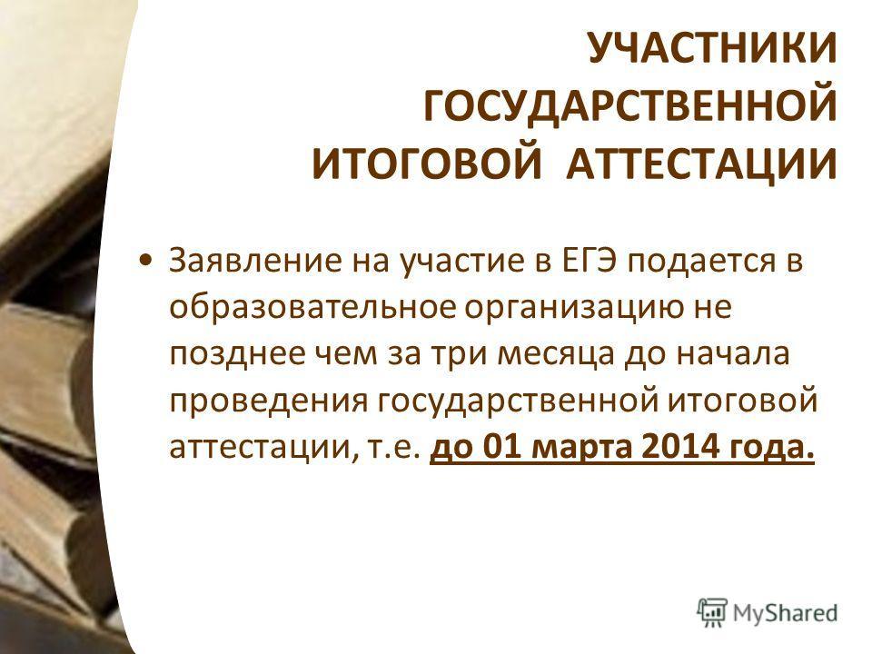 УЧАСТНИКИ ГОСУДАРСТВЕННОЙ ИТОГОВОЙ АТТЕСТАЦИИ Заявление на участие в ЕГЭ подается в образовательное организацию не позднее чем за три месяца до начала проведения государственной итоговой аттестации, т.е. до 01 марта 2014 года.