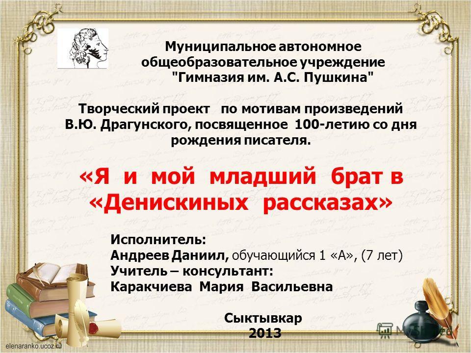Творческий проект по мотивам произведений В.Ю. Драгунского, посвященное 100-летию со дня рождения писателя. «Я и мой младший брат в «Денискиных рассказах» Муниципальное автономное общеобразовательное учреждение