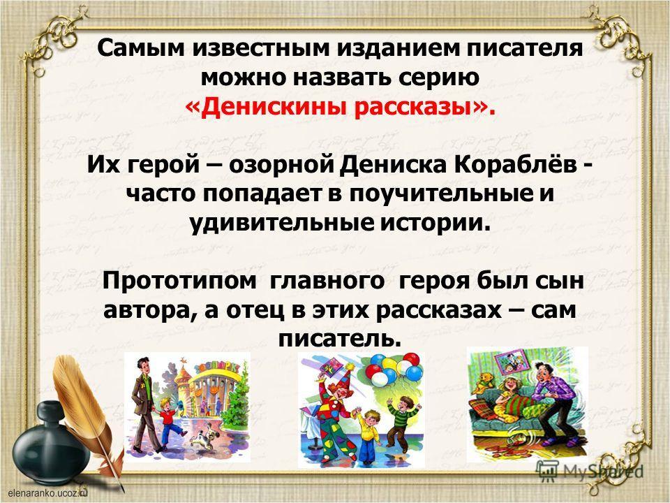 Самым известным изданием писателя можно назвать серию «Денискины рассказы». Их герой – озорной Дениска Кораблёв - часто попадает в поучительные и удивительные истории. Прототипом главного героя был сын автора, а отец в этих рассказах – сам писатель.