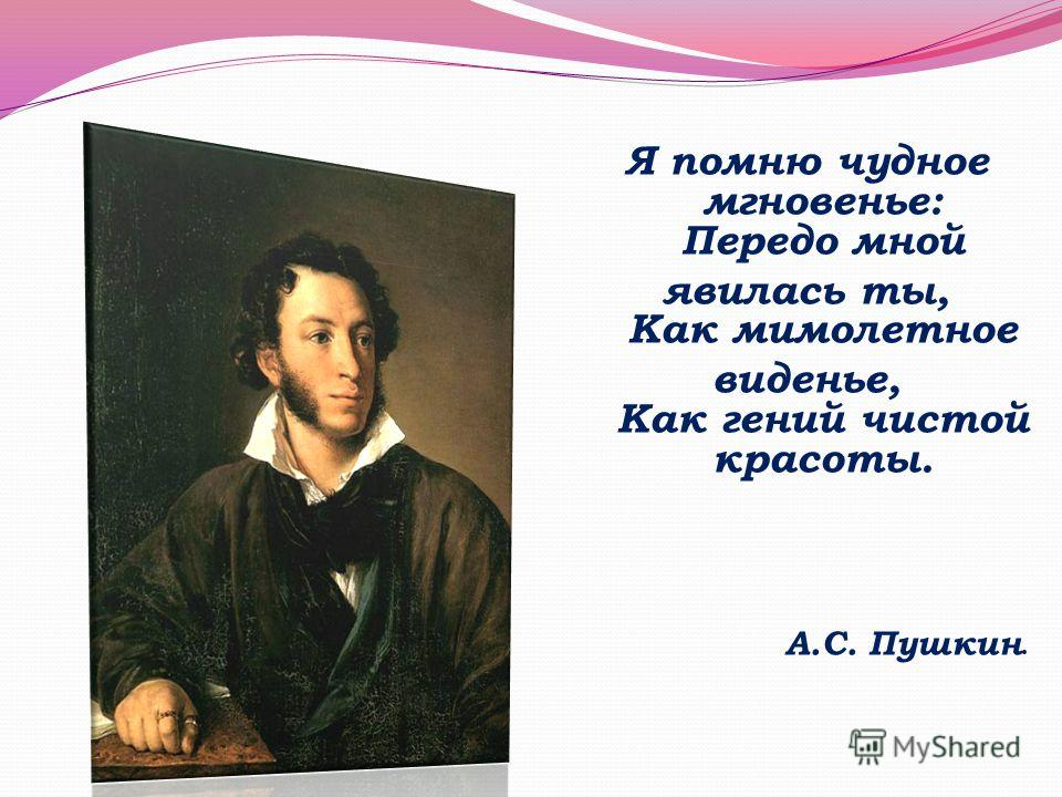 Я помню чудное мгновенье: Передо мной явилась ты, Как мимолетное виденье, Как гений чистой красоты. А.С. Пушкин.