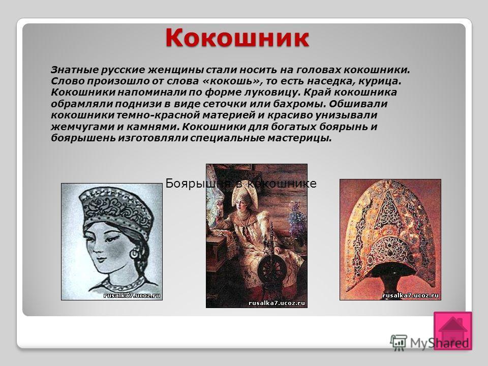 Кокошник Кокошник Знатные русские женщины стали носить на головах кокошники. Слово произошло от слова «кокошь», то есть наседка, курица. Кокошники напоминали по форме луковицу. Край кокошника обрамляли поднизи в виде сеточки или бахромы. Обшивали кок