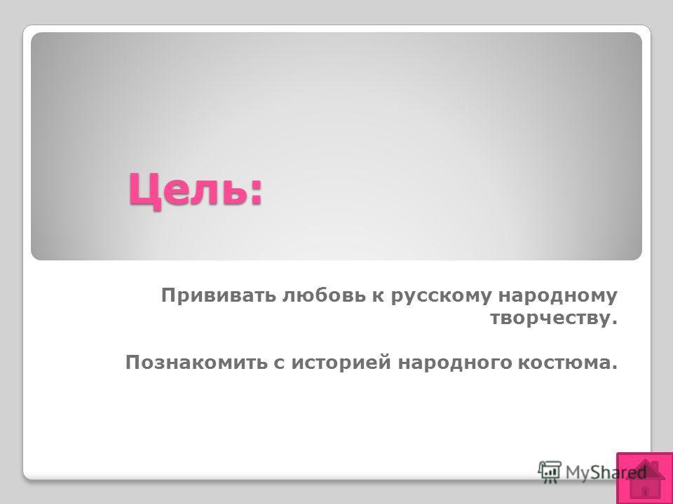 Цель: Прививать любовь к русскому народному творчеству. Познакомить с историей народного костюма.