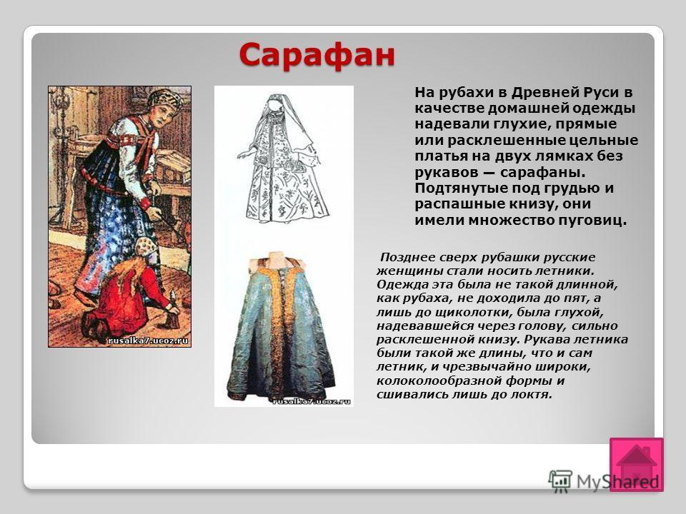 Сарафан Сарафан На рубахи в Древней Руси в качестве домашней одежды надевали глухие, прямые или расклешенные цельные платья на двух лямках без рукавов сарафаны. Подтянутые под грудью и распашные книзу, они имели множество пуговиц. Позднее сверх рубаш