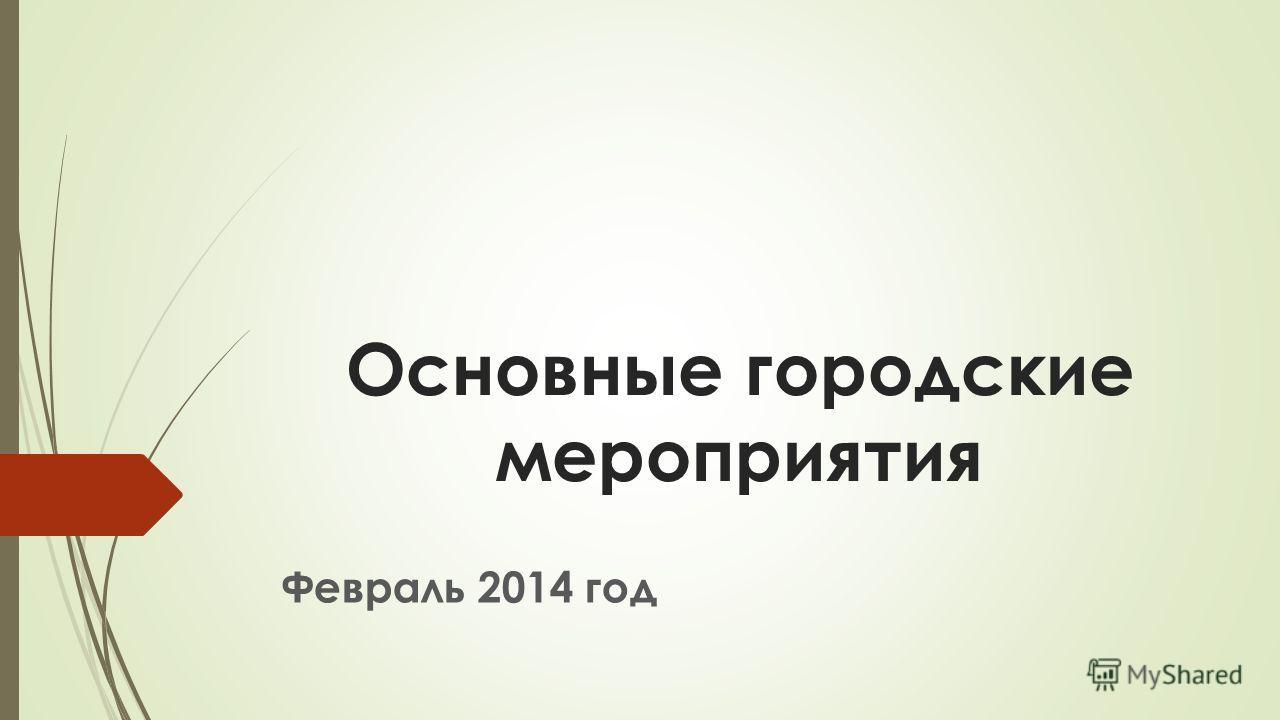 Основные городские мероприятия Февраль 2014 год