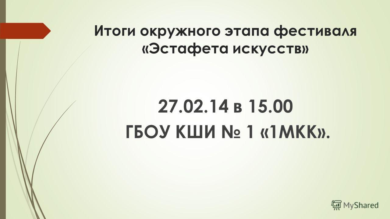 Итоги окружного этапа фестиваля «Эстафета искусств» 27.02.14 в 15.00 ГБОУ КШИ 1 «1МКК».