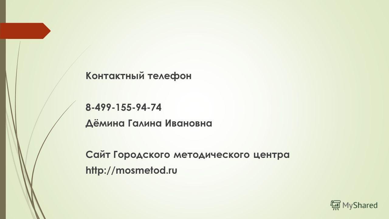 Контактный телефон 8-499-155-94-74 Дёмина Галина Ивановна Сайт Городского методического центра http://mosmetod.ru