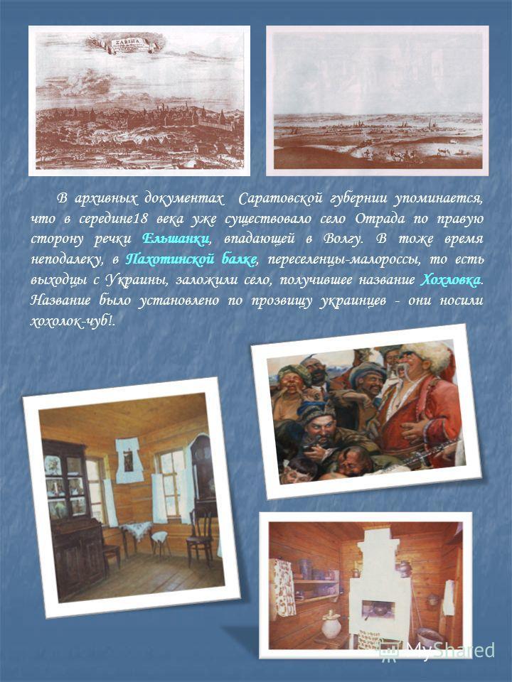 В архивных документах Саратовской губернии упоминается, что в середине18 века уже существовало село Отрада по правую сторону речки Ельшанки, впадающей в Волгу. В тоже время неподалеку, в Пахотинской балке, переселенцы-малороссы, то есть выходцы с Укр
