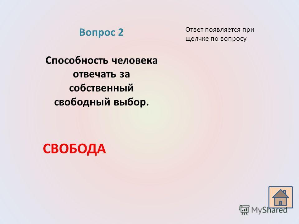 Вопрос 2 Способность человека отвечать за собственный свободный выбор. СВОБОДА Ответ появляется при щелчке по вопросу