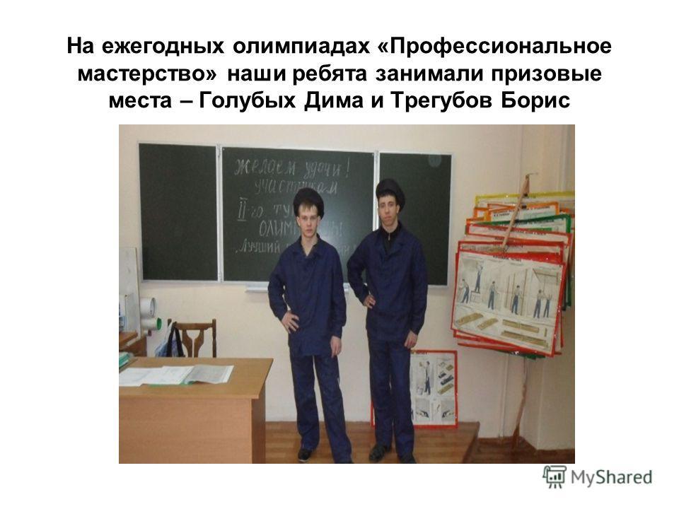 На ежегодных олимпиадах «Профессиональное мастерство» наши ребята занимали призовые места – Голубых Дима и Трегубов Борис