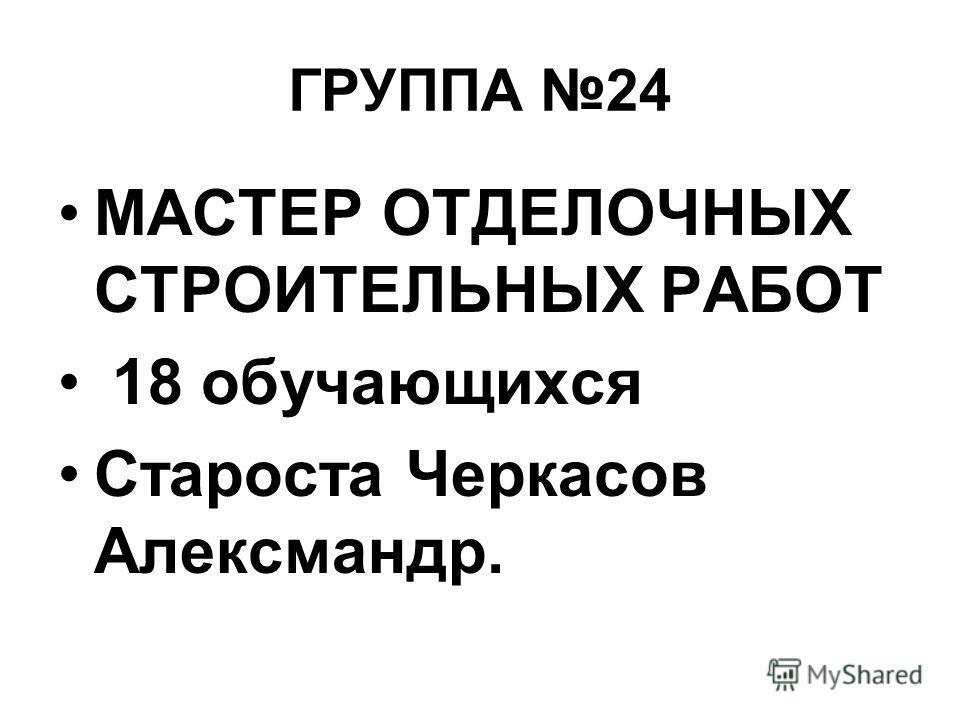 ГРУППА 24 МАСТЕР ОТДЕЛОЧНЫХ СТРОИТЕЛЬНЫХ РАБОТ 18 обучающихся Староста Черкасов Алексмандр.