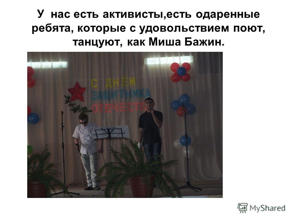 У нас есть активисты,есть одаренные ребята, которые с удовольствием поют, танцуют, как Миша Бажин.