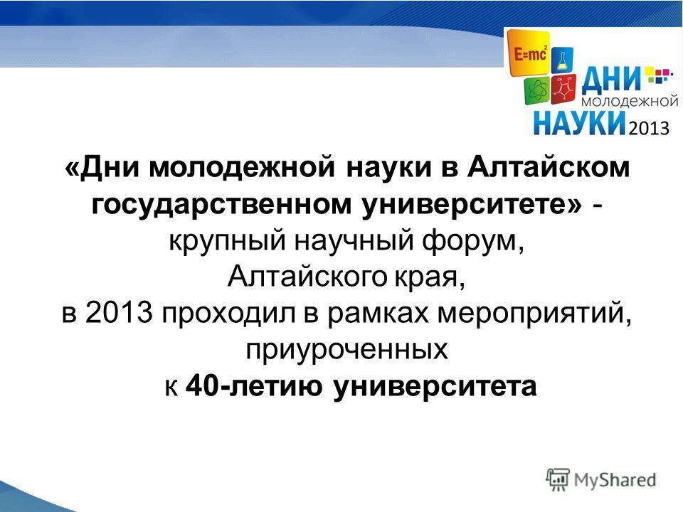 «Дни молодежной науки в Алтайском государственном университете» - крупный научный форум, Алтайского края, в 2013 проходил в рамках мероприятий, приуроченных к 40-летию университета