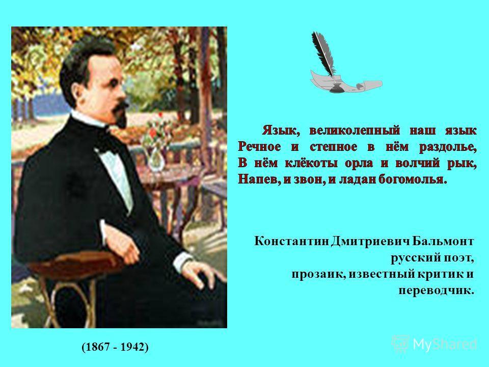 Константин Дмитриевич Бальмонт русский поэт, прозаик, известный критик и переводчик. (1867 - 1942)