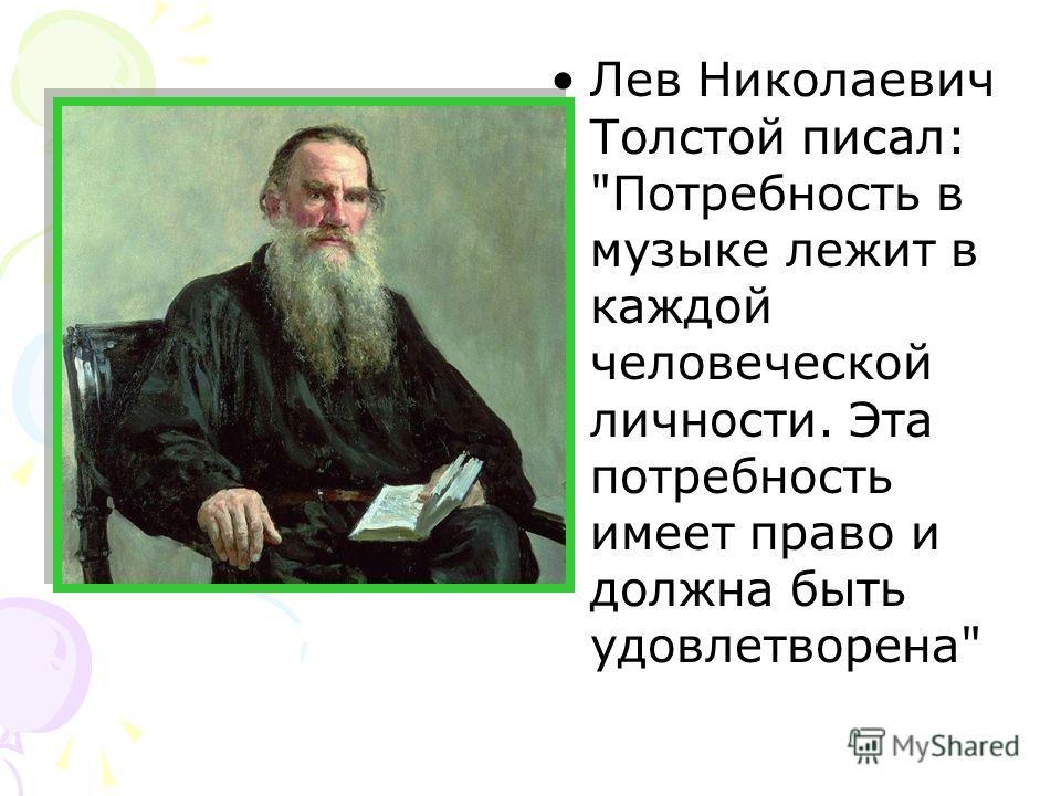 Лев Николаевич Толстой писал: Потребность в музыке лежит в каждой человеческой личности. Эта потребность имеет право и должна быть удовлетворена