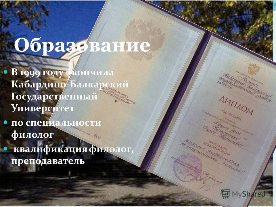 Образование В 1999 году окончила Кабардино-Балкарский Государственный Университет по специальности филолог квалификация филолог, преподаватель