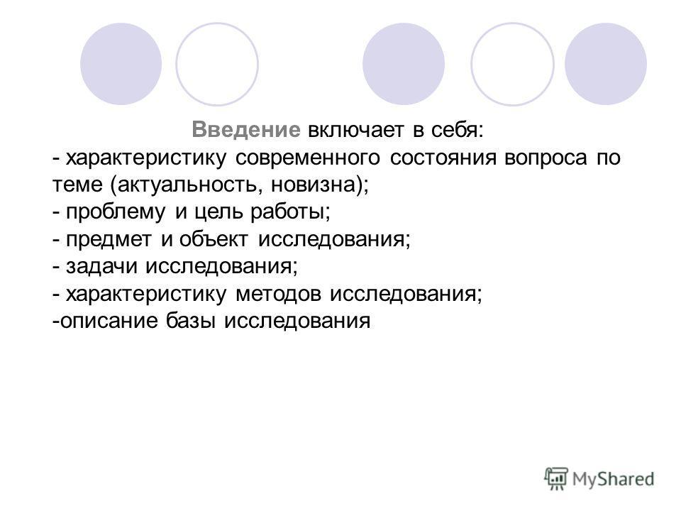 Введение включает в себя: - характеристику современного состояния вопроса по теме (актуальность, новизна); - проблему и цель работы; - предмет и объект исследования; - задачи исследования; - характеристику методов исследования; -описание базы исследо
