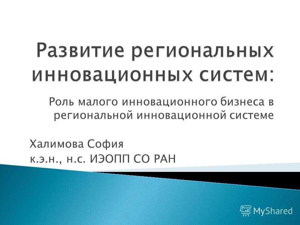 Роль малого инновационного бизнеса в региональной инновационной системе Халимова София к.э.н., н.с. ИЭОПП СО РАН