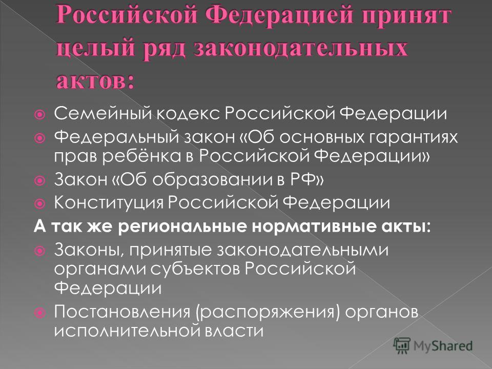 Семейный кодекс Российской Федерации Федеральный закон «Об основных гарантиях прав ребёнка в Российской Федерации» Закон «Об образовании в РФ» Конституция Российской Федерации А так же региональные нормативные акты: Законы, принятые законодательными