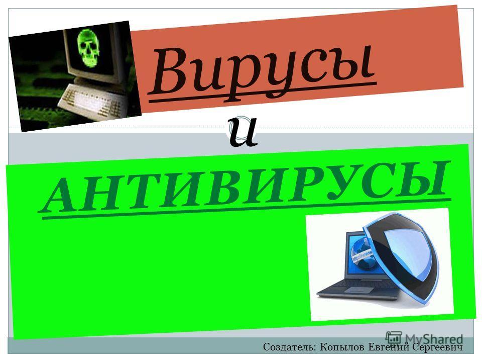 АНТИВИРУСЫ и Вирусы Создатель: Копылов Евгений Сергеевич