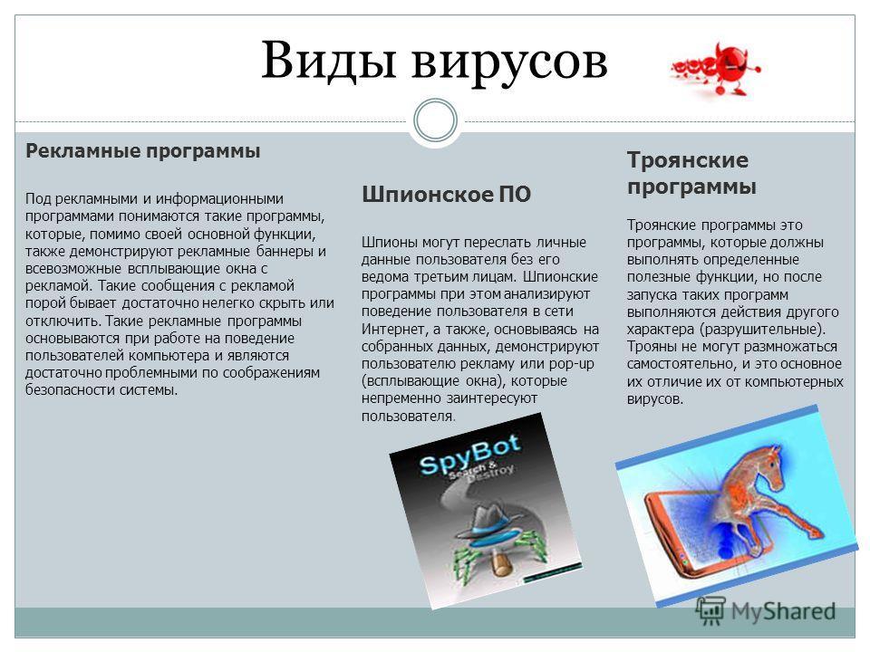 Виды вирусов Рекламные программы Под рекламными и информационными программами понимаются такие программы, которые, помимо своей основной функции, также демонстрируют рекламные баннеры и всевозможные всплывающие окна с рекламой. Такие сообщения с рекл